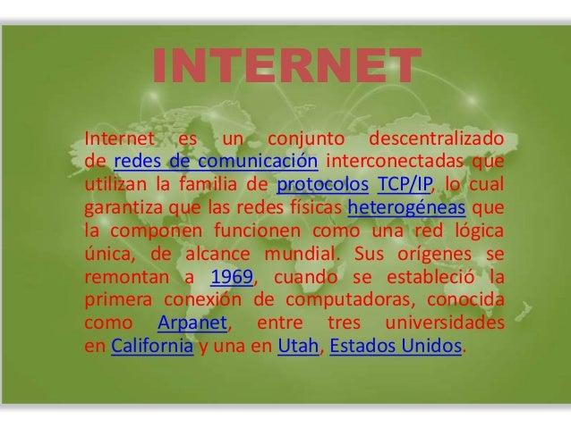 INTERNET  Internet es un conjunto descentralizado  de redes de comunicación interconectadas que  utilizan la familia de pr...