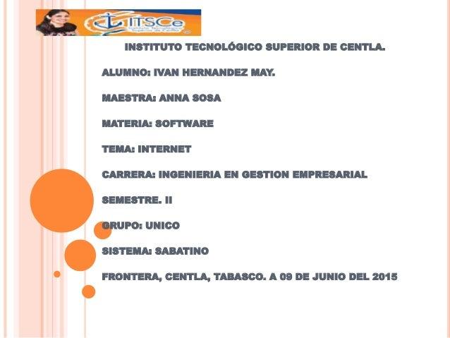 INSTITUTO TECNOLÓGICO SUPERIOR DE CENTLA. ALUMNO: IVAN HERNANDEZ MAY. MAESTRA: ANNA SOSA MATERIA: SOFTWARE TEMA: INTERNET ...
