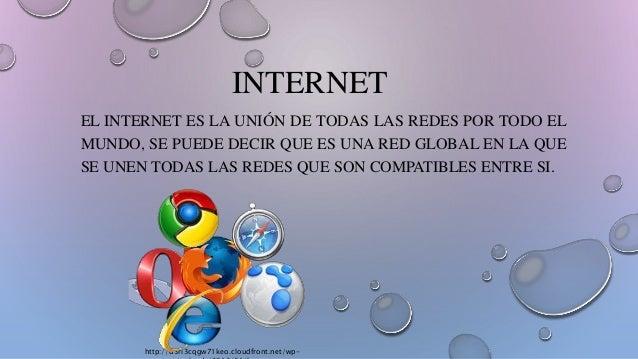 INTERNET EL INTERNET ES LA UNIÓN DE TODAS LAS REDES POR TODO EL MUNDO, SE PUEDE DECIR QUE ES UNA RED GLOBAL EN LA QUE SE U...