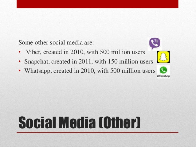 Social Media (Other) Some other social media are: • Viber, created in 2010, with 500 million users • Snapchat, created in ...