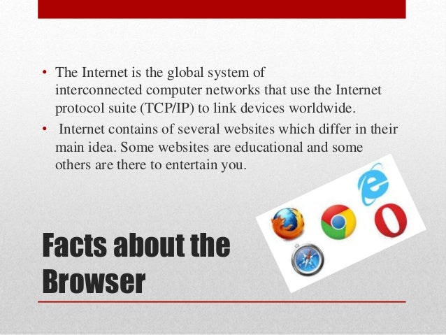 Facts about the Browser • The Internet is the global system of interconnected computer networks that use the Internet prot...