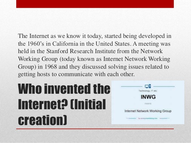 Who invented the Internet? (Initial creation) The Internet as we know it today, started being developed in the 1960's in C...