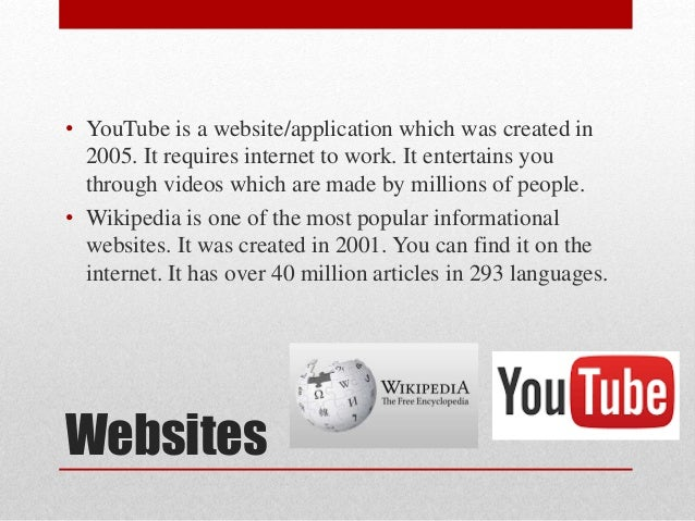 Websites • YouTube is a website/application which was created in 2005. It requires internet to work. It entertains you thr...