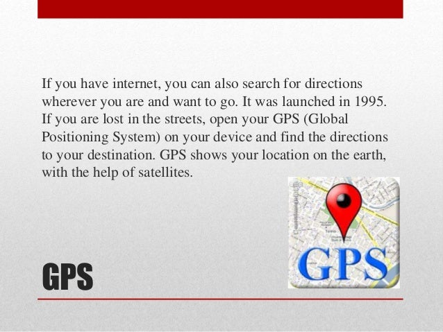 GPS If you have internet, you can also search for directions wherever you are and want to go. It was launched in 1995. If ...