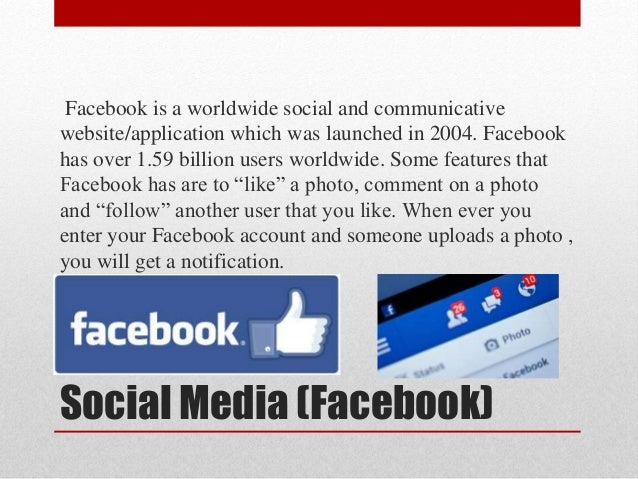 Social Media (Facebook) Facebook is a worldwide social and communicative website/application which was launched in 2004. F...