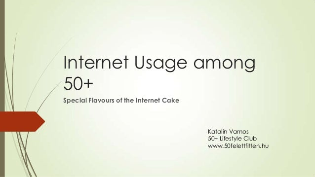 Internet Usage among 50+ Special Flavours of the Internet Cake Katalin Vamos 50+ Lifestyle Club www.50felettfitten.hu