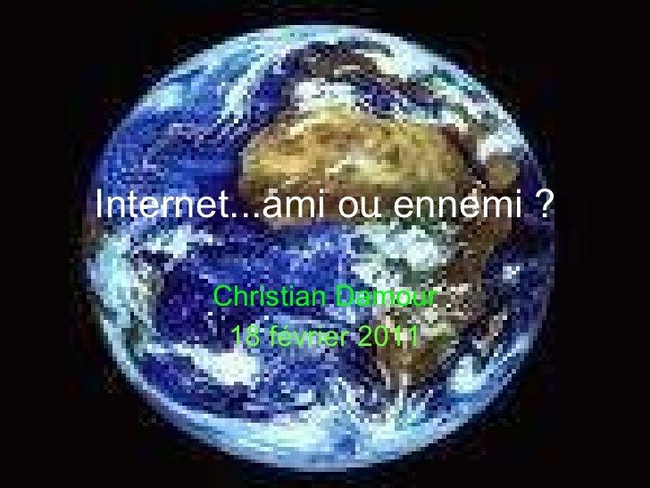 Internet...ami ou ennemi ? Christian Damour 18 février 2011