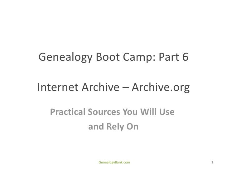 Genealogy Boot Camp: Part 6Internet Archive – Archive.org  Practical Sources You Will Use            and Rely On          ...