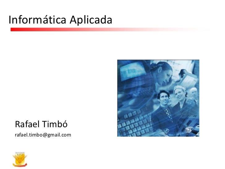 Informática Aplicada Rafael Timbó rafael.timbo@gmail.com
