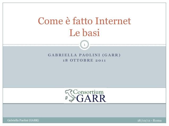G A B R I E L L A P A O L I N I ( G A R R ) 1 8 O T T O B R E 2 0 1 1 Come è fatto Internet Le basi 18/10/11 - RomaGabriel...
