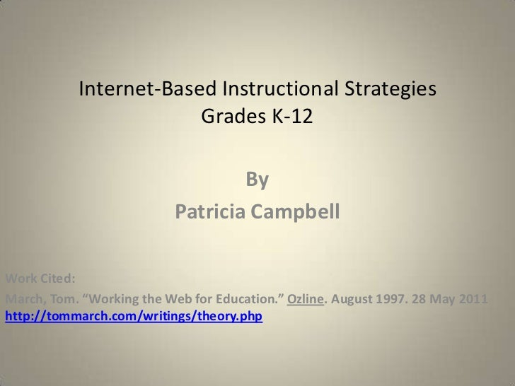"""Internet-Based Instructional Strategies Grades K-12<br />By<br />Patricia Campbell<br />Work Cited:<br />March, Tom. """"Work..."""