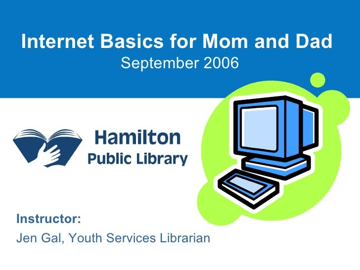 Internet Basics for Mom and Dad   September 2006 Instructor: Jen Gal, Youth Services Librarian