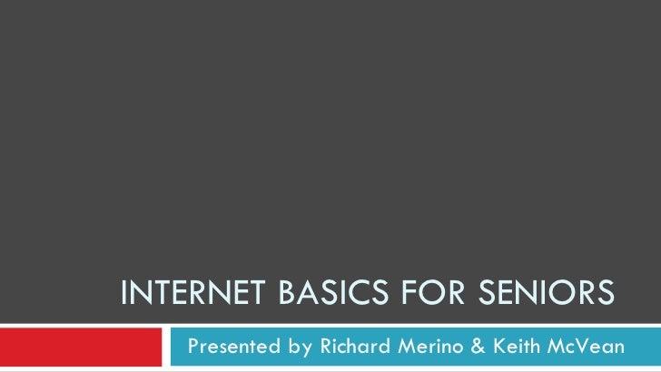 INTERNET BASICS FOR SENIORS Presented by Richard Merino & Keith McVean