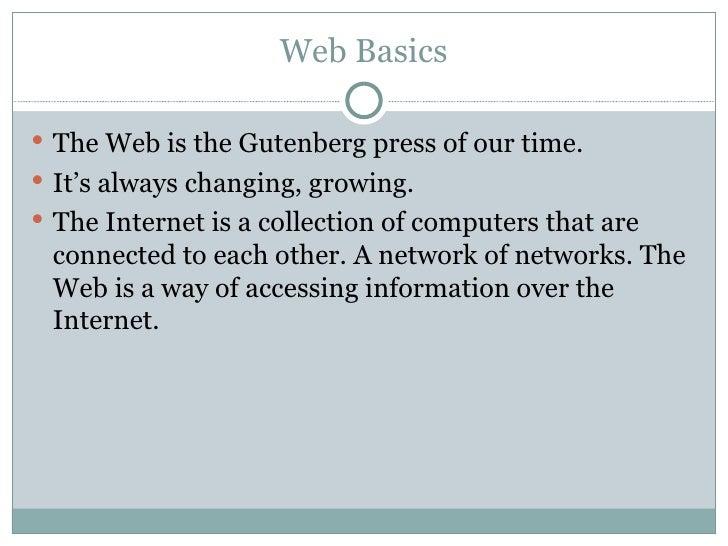 Web Basics <ul><li>The Web is the Gutenberg press of our time. </li></ul><ul><li>It's always changing, growing. </li></ul>...