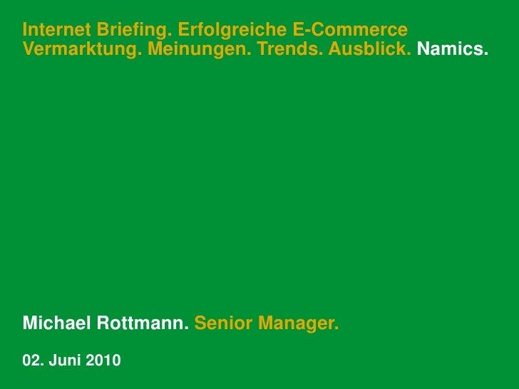 Internet Briefing. Erfolgreiche E-Commerce Vermarktung. Meinungen. Trends. Ausblick. Namics.     Michael Rottmann. Senior ...