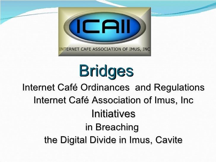 Bridges Internet Café Ordinances  and Regulations Internet Café Association of Imus, Inc Initiatives  in Breaching  the Di...