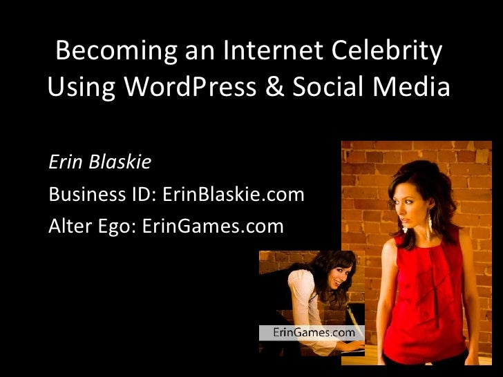 Becoming an Internet Celebrity Using WordPress & Social Media  Erin Blaskie Business ID: ErinBlaskie.com Alter Ego: ErinGa...