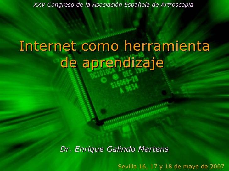 Internet como herramienta de aprendizaje  Dr. Enrique Galindo Martens Sevilla 16, 17 y 18 de mayo de 2007  XXV Congreso de...