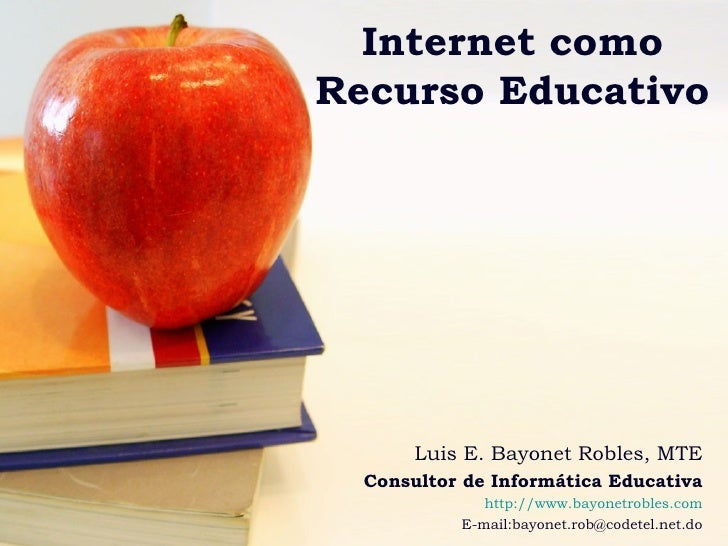 Internet como Recurso Educativo Luis E. Bayonet Robles, MTE Consultor de Informática Educativa http:// www.bayonetrobles.c...