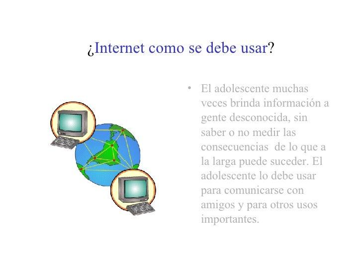 ¿ Internet como se debe usar ? <ul><li>El adolescente muchas veces brinda información a gente desconocida, sin saber o no ...