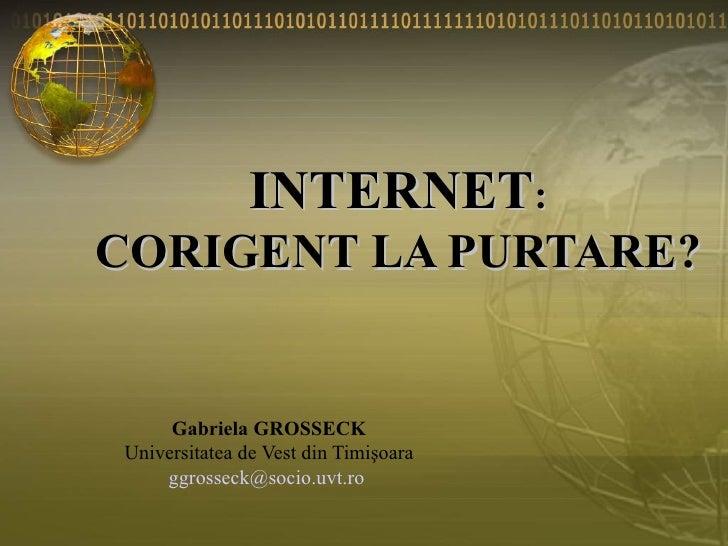 INTERNET : CORIGENT LA PURTARE? Gabriela GROSSECK Universitatea de Vest din Timişoara [email_address]