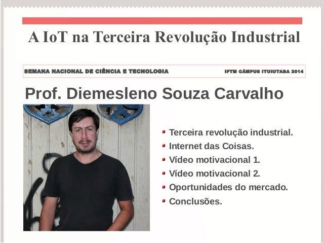 A IoT na Terceira Revolução Industrial  SEMANA NACIONAL DE CIÊNCIA E TECNOLOGIA IFTM CÂMPUS ITUIUTABA 2014  Prof. Diemesle...