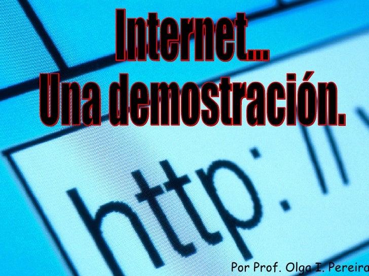 Internet... Una demostración. Por Prof. Olga I. Pereira