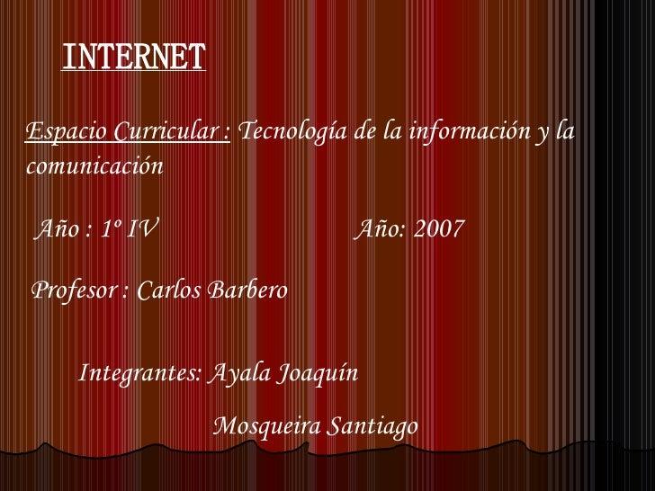 INTERNET Espacio Curricular :  Tecnología de la información y la comunicación Año : 1º IV  Año: 2007 Profesor : Carlos Bar...