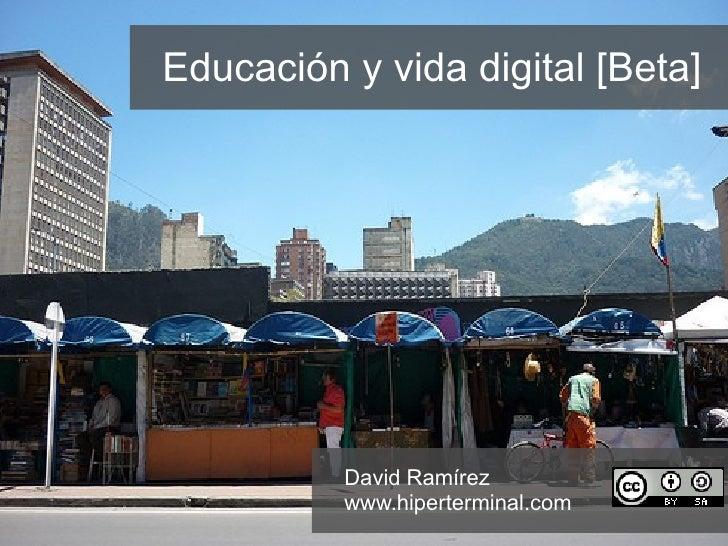 Educación y vida digital [Beta] David Ramírez www.hiperterminal.com