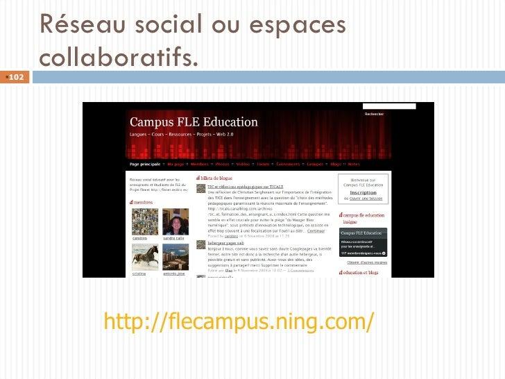 Réseau social ou espaces collaboratifs. http://flecampus.ning.com/ <ul><li></li></ul>