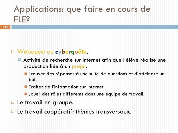 Applications: que faire en cours de FLE? <ul><li>Webquest ou  c y b e r q u ête . </li></ul><ul><ul><li>Activité de recher...