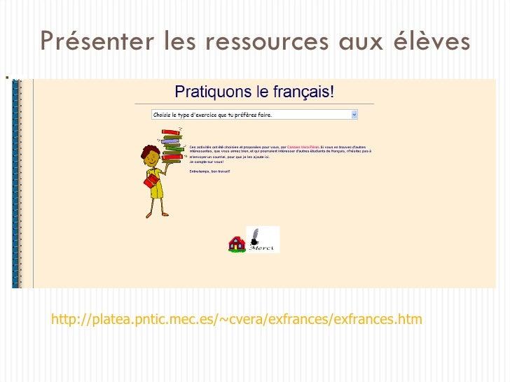 Présenter les ressources aux élèves http://platea.pntic.mec.es/~cvera/exfrances/exfrances.htm <ul><li></li></ul>
