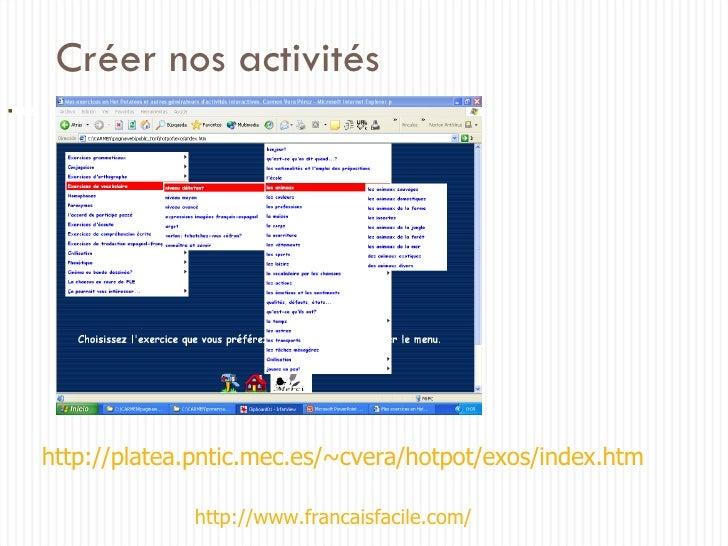 Créer nos activités http://platea.pntic.mec.es/~cvera/hotpot/exos/index.htm <ul><li></li></ul>http://www.francaisfacile.com/