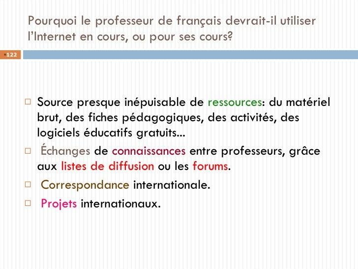 Pourquoi le professeur de français devrait-il utiliser l'Internet en cours, ou pour ses cours? <ul><li>Source presque inép...