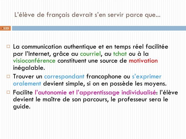 L'élève de français devrait s'en servir parce que... <ul><li>La communication authentique et en temps réel facilitée par l...