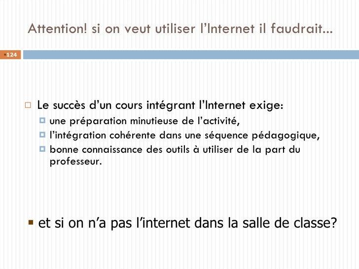 Attention! si on veut utiliser l'Internet il faudrait... <ul><li>Le succès d'un cours intégrant l'Internet exige:  </li></...