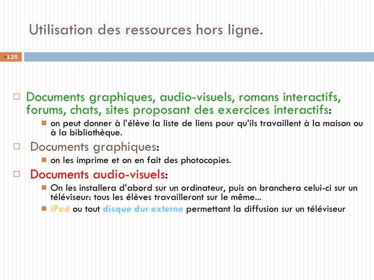 Utilisation des ressources hors ligne. <ul><li>Documents graphiques, audio-visuels, romans interactifs, forums, chats, sit...