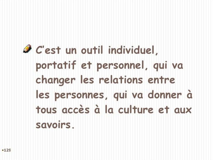 C'est un outil individuel, portatif et personnel, qui va changer les relations entre les personnes, qui va donner à tous a...
