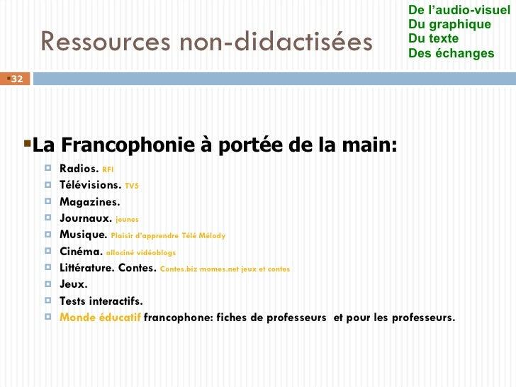 Ressources non-didactisées <ul><ul><li>Radios .  RFI </li></ul></ul><ul><ul><li>Télévisions .  TV5 </li></ul></ul><ul><ul>...