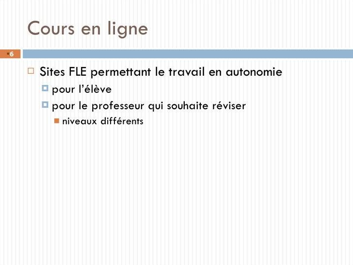 Cours en ligne <ul><li>Sites FLE permettant le travail en autonomie </li></ul><ul><ul><li>pour l'élève </li></ul></ul><ul>...