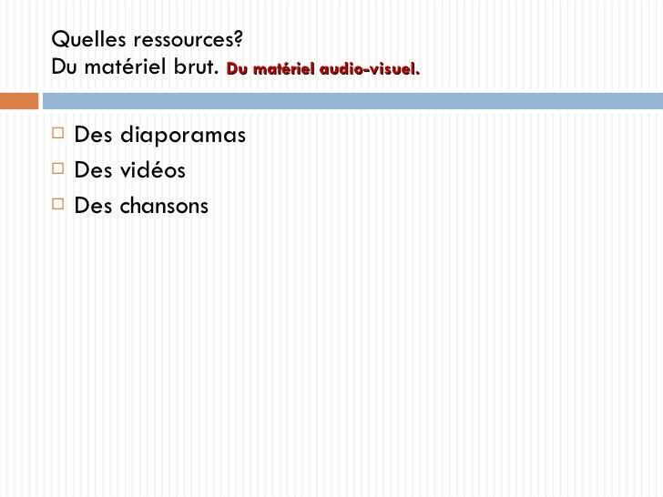 Quelles ressources? Du matériel brut.  Du matériel audio-visuel. <ul><li>Des diaporamas </li></ul><ul><li>Des vidéos </li>...