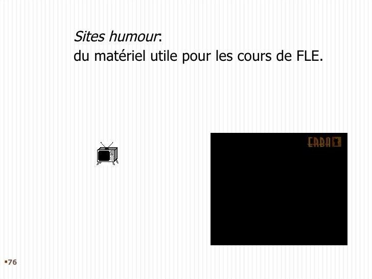 Sites humour :  du matériel utile pour les cours de FLE. <ul><li></li></ul>