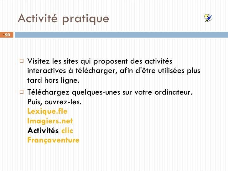 Activité pratique <ul><li>Visitez les sites qui proposent des activités interactives à télécharger, afin d'être utilisées ...