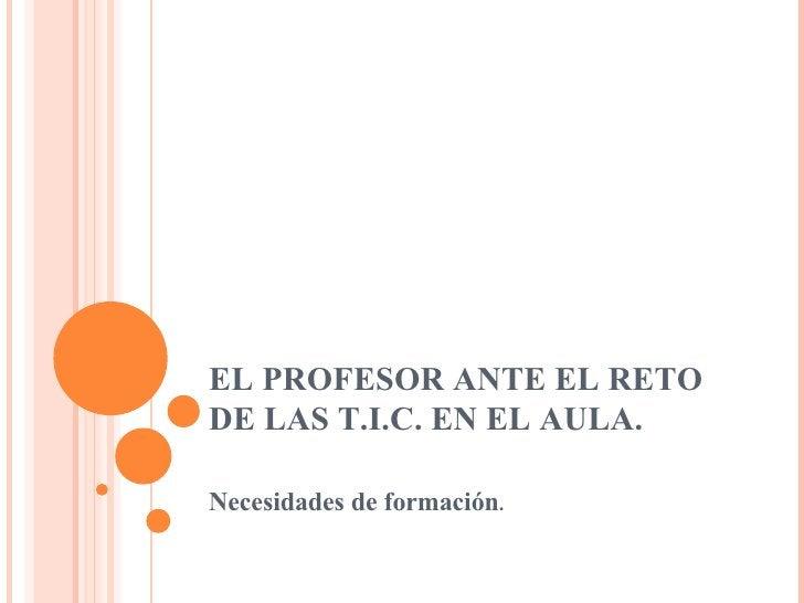 EL PROFESOR ANTE EL RETO DE LAS T.I.C. EN EL AULA. Necesidades de formación .