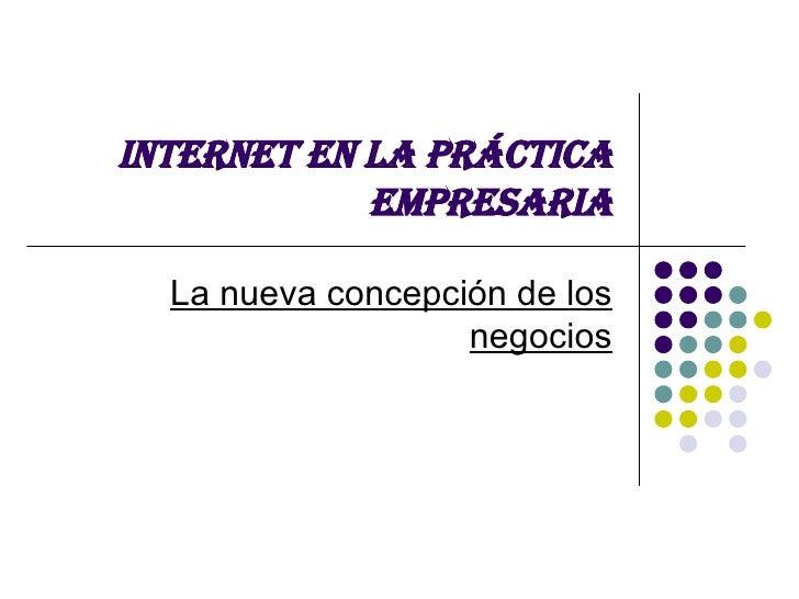 INTERNET EN LA PRÁCTICA EMPRESARIA La nueva concepción de los negocios