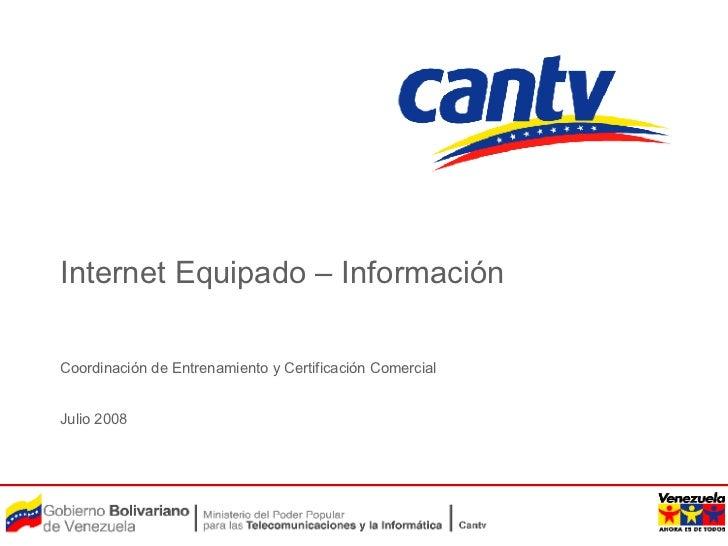 Internet Equipado – Información Coordinación de Entrenamiento y Certificación Comercial Julio 2008