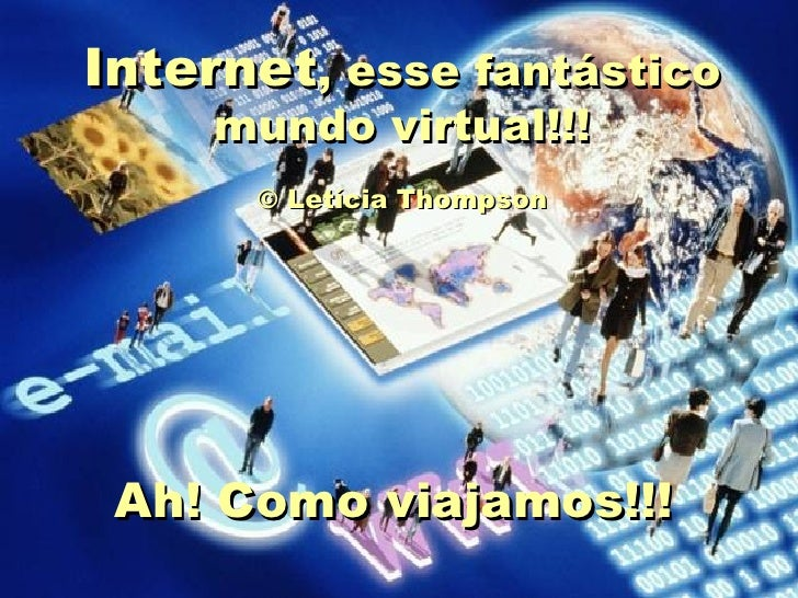Internet , esse fantástico mundo virtual!!!  © Letícia Thompson   Ah! Como viajamos!!!