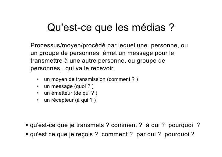 Qu'est-ce que les médias ?  Processus/moyen/procédé par lequel une personne, ou  un groupe de personnes, émet un message p...
