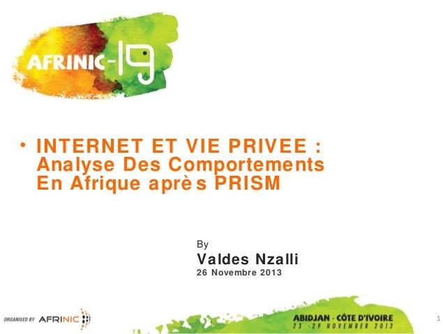 • INTERNET ET VIE PRIVEE : Analyse Des Comportements En Afrique aprè s PRISM By  Valdes Nzalli 26 Novembre 2013  1