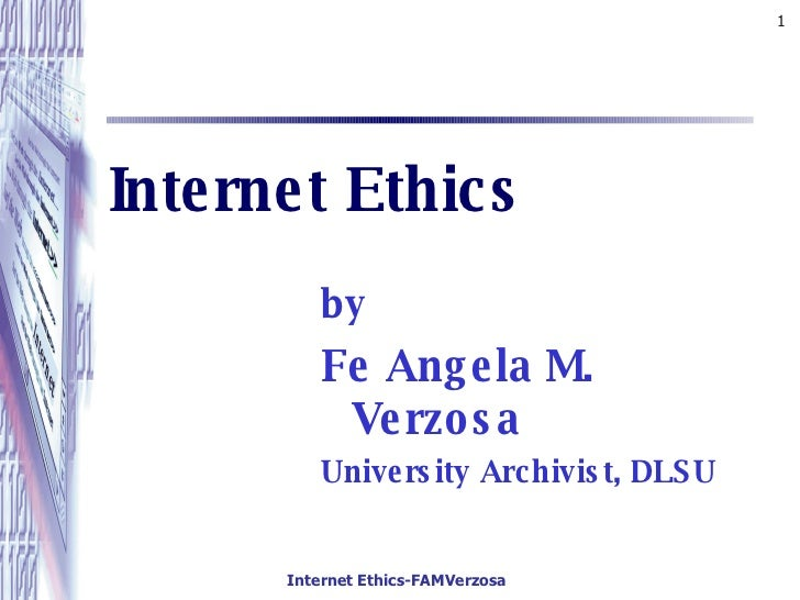 Internet Ethics <ul><li>by </li></ul><ul><li>Fe Angela M. Verzosa </li></ul><ul><li>University Archivist, DLSU </li></ul>
